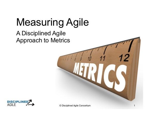 © Disciplined Agile Consortium 1 Measuring Agile A Disciplined Agile Approach to Metrics