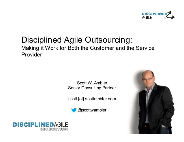 Disciplined Agile Outsourcing: Making it Work for Both the Customer and the Service Provider Scott W. Ambler Senior Consul...