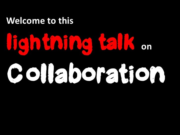 Welcome to thislightning talk onCollaboration