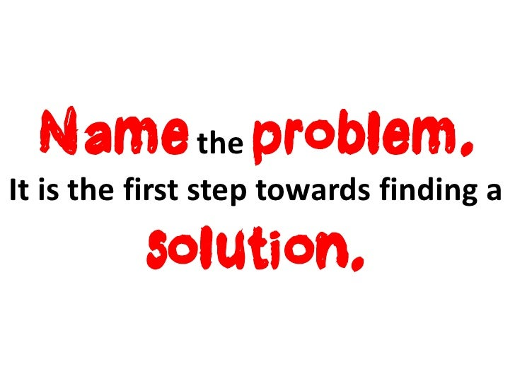 Name the problem.It is the first step towards finding a          solution.