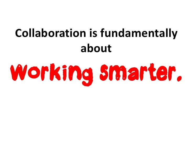 Collaboration is fundamentally            aboutworking smarter.