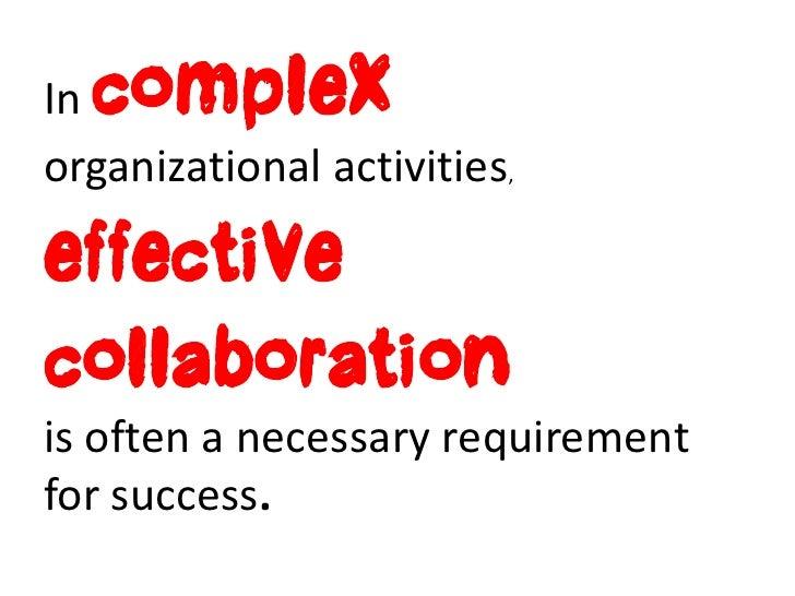 Incomplexorganizational activities,effectivecollaborationis often a necessary requirementfor success.