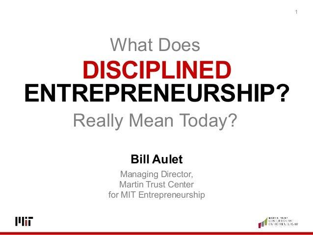 DISCIPLINED ENTREPRENEURSHIP? 1 Bill Aulet Managing Director, Martin Trust Center for MIT Entrepreneurship What Does   R...