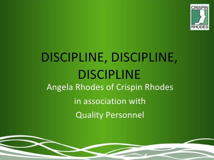 DISCIPLINE, DISCIPLINE, DISCIPLINE Angela Rhodes of Crispin Rhodes in association with Quality Personnel