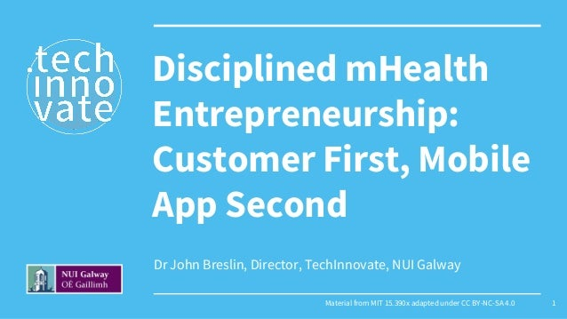 Dr John Breslin, Director, TechInnovate, NUI Galway Disciplined mHealth Entrepreneurship: Customer First, Mobile App Secon...