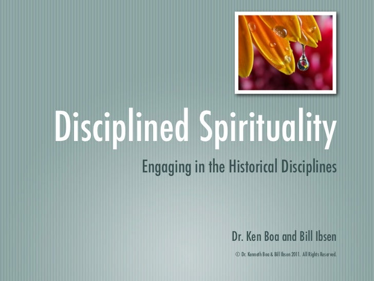 Disciplined Spirituality       Engaging in the Historical Disciplines                        Dr. Ken Boa and Bill Ibsen   ...