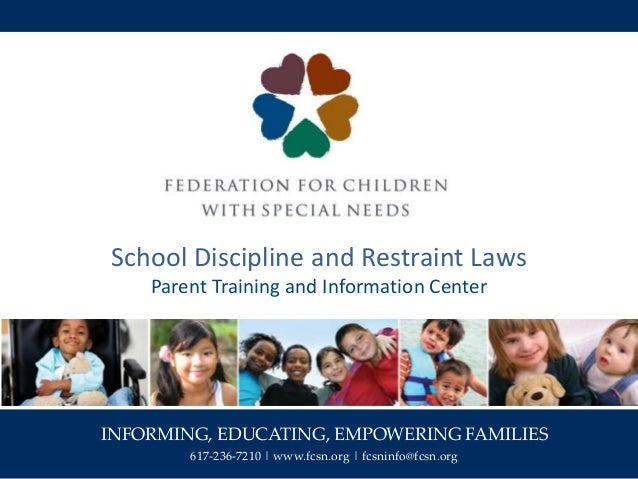INFORMING, EDUCATING, EMPOWERING FAMILIES 617-236-7210 | www.fcsn.org | fcsninfo@fcsn.org School Discipline and Restraint ...