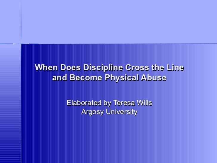 When Does Discipline Cross the Line and Become Physical Abuse Elaborated by   Teresa  Wills Argosy University