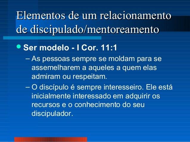 Elementos de um relacionamento de discipulado/mentoreamento  Ser  modelo - I Cor. 11:1  – As pessoas sempre se moldam par...