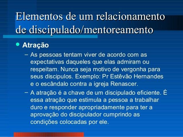 Elementos de um relacionamento de discipulado/mentoreamento  Atração  – As pessoas tentam viver de acordo com as expectat...