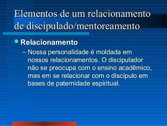 Elementos de um relacionamento de discipulado/mentoreamento  Relacionamento  – Nossa personalidade é moldada em nossos re...