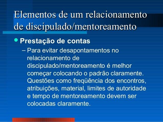 Elementos de um relacionamento de discipulado/mentoreamento  Prestação  de contas  – Para evitar desapontamentos no relac...