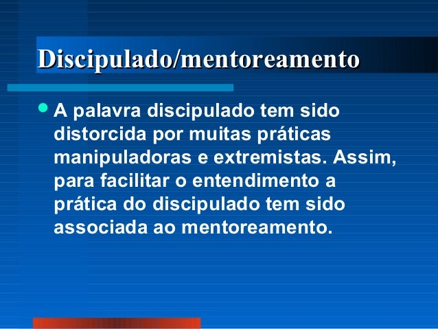 Discipulado/mentoreamento A  palavra discipulado tem sido distorcida por muitas práticas manipuladoras e extremistas. Ass...