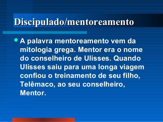 Discipulado/mentoreamento A  palavra mentoreamento vem da mitologia grega. Mentor era o nome do conselheiro de Ulisses. Q...