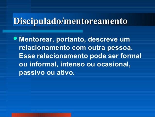 Discipulado/mentoreamento  Mentorear,  portanto, descreve um relacionamento com outra pessoa. Esse relacionamento pode se...