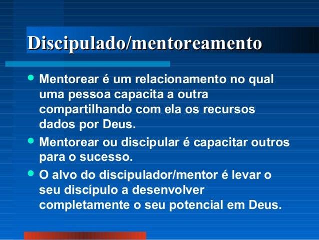 Discipulado/mentoreamento  Mentorear  é um relacionamento no qual uma pessoa capacita a outra compartilhando com ela os r...