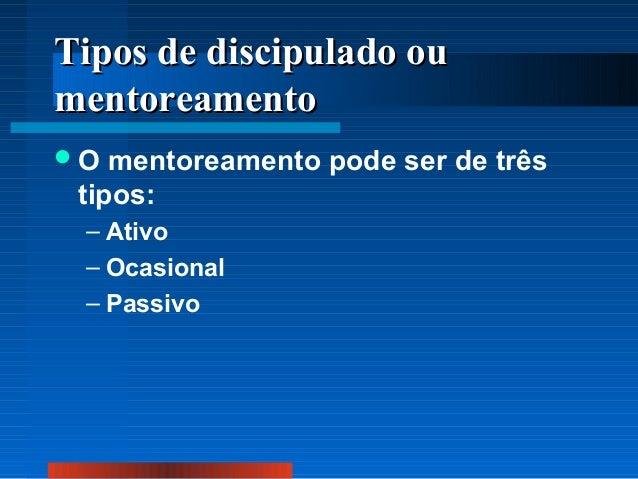 Tipos de discipulado ou mentoreamento O  mentoreamento pode ser de três tipos: – Ativo – Ocasional – Passivo
