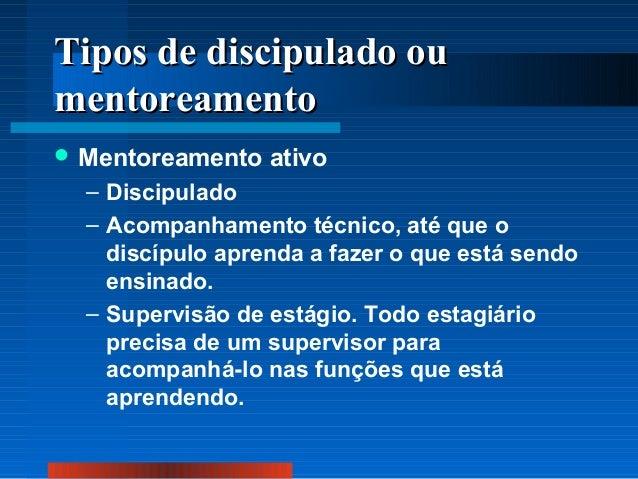 Tipos de discipulado ou mentoreamento  Mentoreamento  ativo  – Discipulado – Acompanhamento técnico, até que o discípulo ...