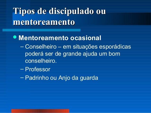 Tipos de discipulado ou mentoreamento  Mentoreamento  ocasional  – Conselheiro – em situações esporádicas poderá ser de g...