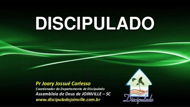 DISCIPULADO  Pr Joary Jossué Carlesso Coordenador do Departamento de Discipulado  Assembleia de Deus de JOINVILLE – SC www...