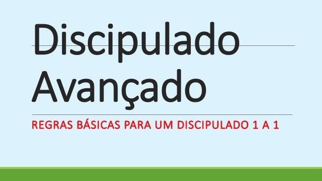 Discipulado  Avançado  REGRAS BÁSICAS PARA UM DISCIPULADO 1 A 1