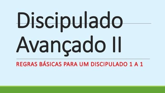 Discipulado  Avançado II  REGRAS BÁSICAS PARA UM DISCIPULADO 1 A 1
