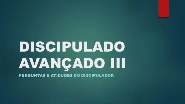 DISCIPULADO  AVANÇADO III  PERGUNTAS E ATIDUDES DO DISCIPULADOR