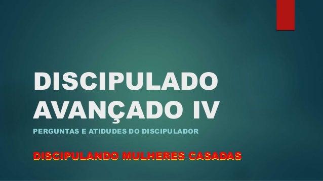 DISCIPULADO  AVANÇADO IV  PERGUNTAS E ATIDUDES DO DISCIPULADOR  DISCIPULANDO MULHERES CASADAS