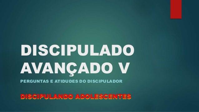 DISCIPULADO  AVANÇADO V  PERGUNTAS E ATIDUDES DO DISCIPULADOR  DISCIPULANDO ADOLESCENTES