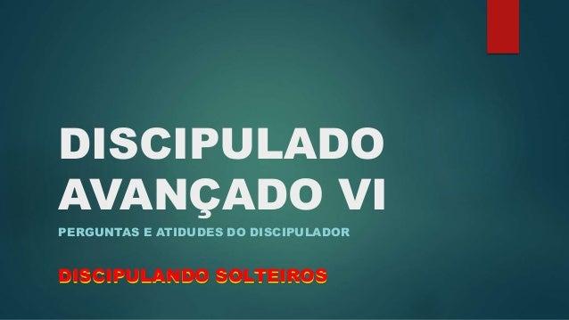 DISCIPULADO  AVANÇADO VI  PERGUNTAS E ATIDUDES DO DISCIPULADOR  DISCIPULANDO SOLTEIROS