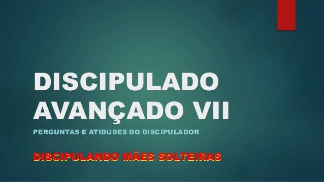 DISCIPULADO  AVANÇADO VII  PERGUNTAS E ATIDUDES DO DISCIPULADOR  DISCIPULANDO MÃES SOLTEIRAS