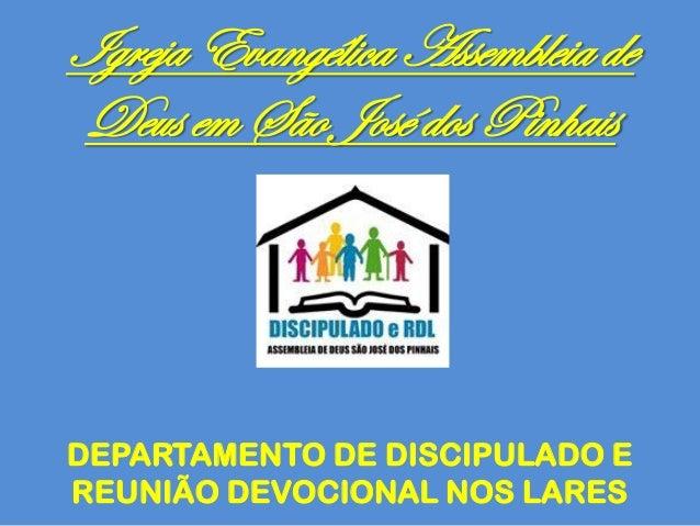 Igreja Evangélica Assembleia de Deus em São José dos Pinhais DEPARTAMENTO DE DISCIPULADO E REUNIÃO DEVOCIONAL NOS LARES