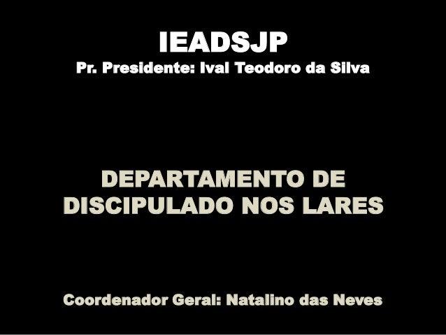IEADSJP Pr. Presidente: Ival Teodoro da Silva DEPARTAMENTO DE DISCIPULADO NOS LARES Coordenador Geral: Natalino das Neves