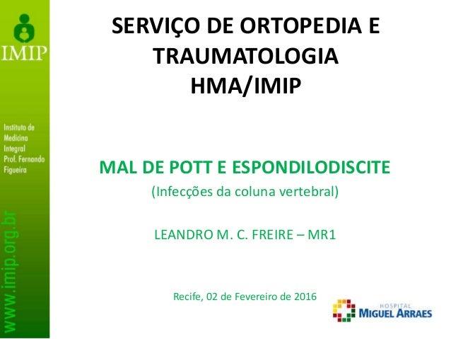 SERVIÇO DE ORTOPEDIA E TRAUMATOLOGIA HMA/IMIP MAL DE POTT E ESPONDILODISCITE (Infecções da coluna vertebral) LEANDRO M. C....