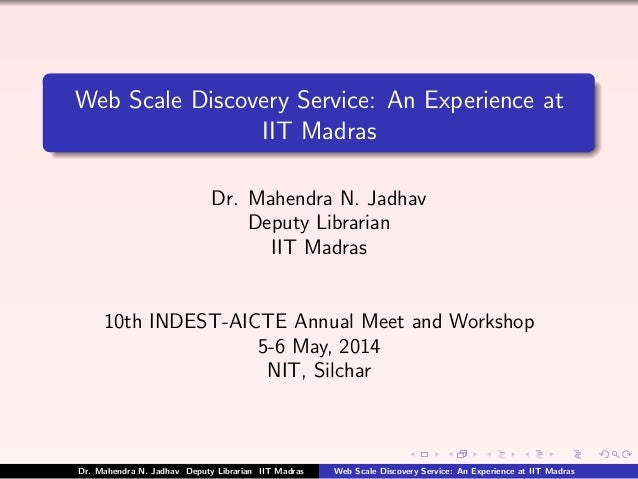 Web Scale Discovery Service: An Experience at IIT Madras Dr. Mahendra N. Jadhav Deputy Librarian IIT Madras 10th INDEST-AI...