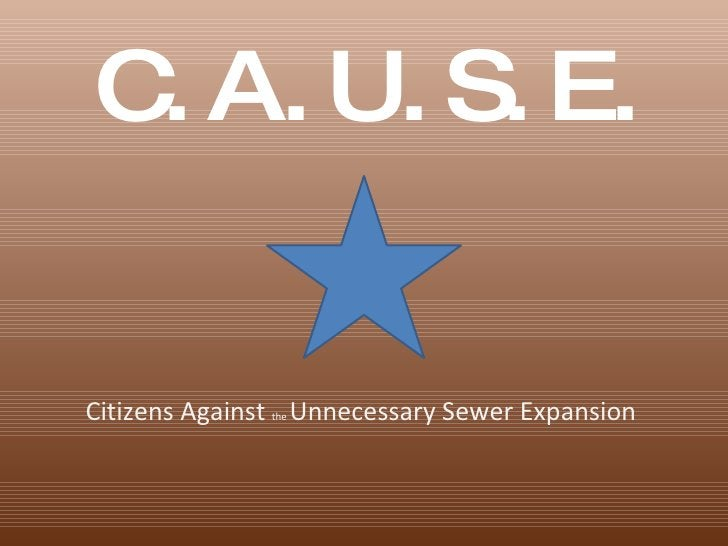 <ul><li>C. A. U. S. E. </li></ul>Citizens Against  the  Unnecessary Sewer Expansion