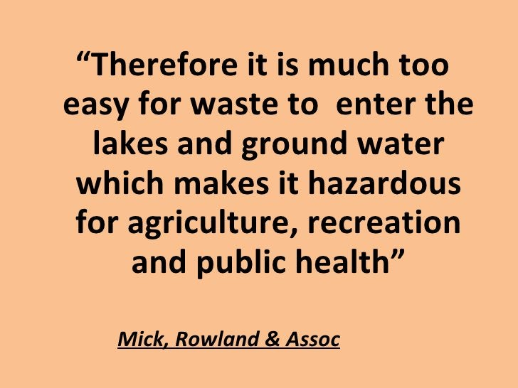 """Mick, Rowland & Assoc <ul><li>"""" Therefore it is much too easy for waste to  enter the lakes and ground water which makes i..."""