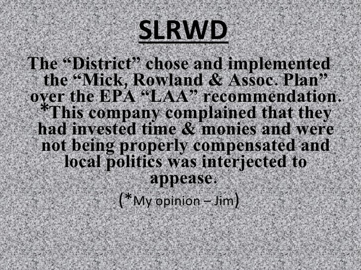 """SLRWD <ul><li>The """"District"""" chose and implemented the """"Mick, Rowland & Assoc. Plan"""" over the EPA """"LAA"""" recommendation. *T..."""