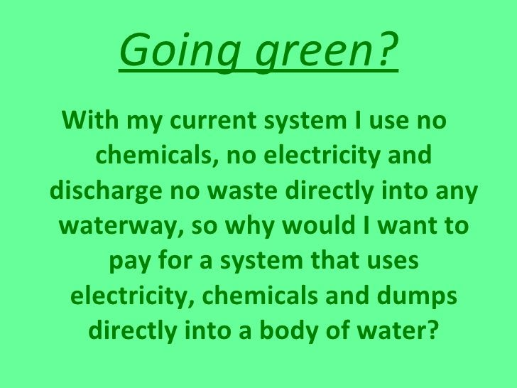 Going green? <ul><li>With my current system I use no chemicals, no electricity and discharge no waste directly into any wa...