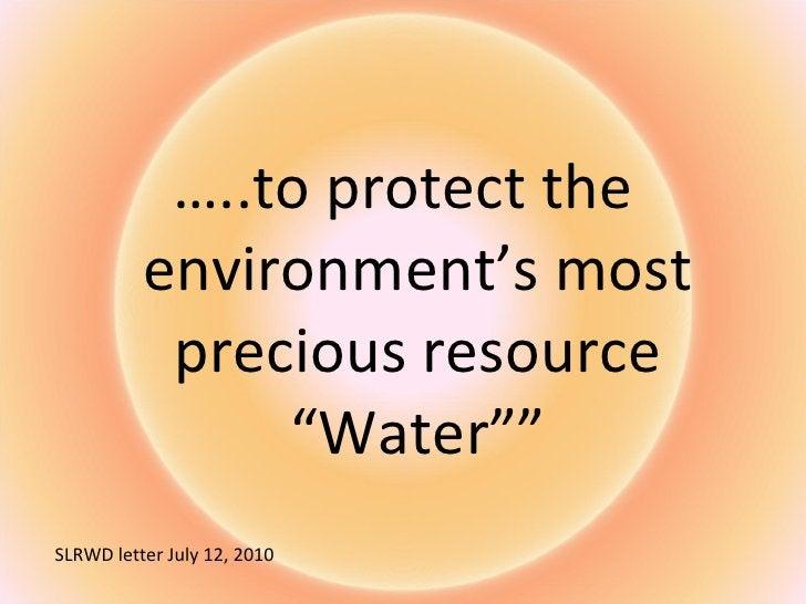 "<ul><li>… ..to protect the environment's most precious resource ""Water"""" </li></ul>SLRWD letter July 12, 2010"