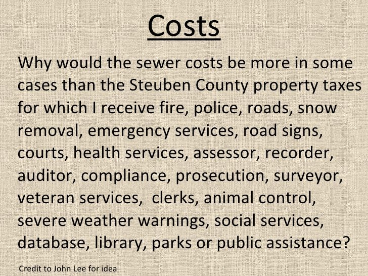 Costs <ul><li>Why would the sewer costs be more in some cases than the Steuben County property taxes for which I receive f...