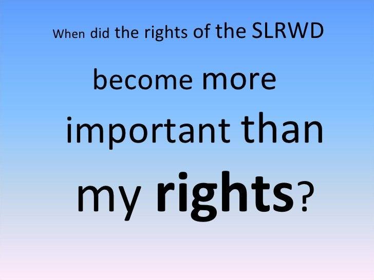 <ul><li>When   did   the   rights   of   the   SLRWD </li></ul><ul><li>become  more   important  than  my  rights ? </li><...