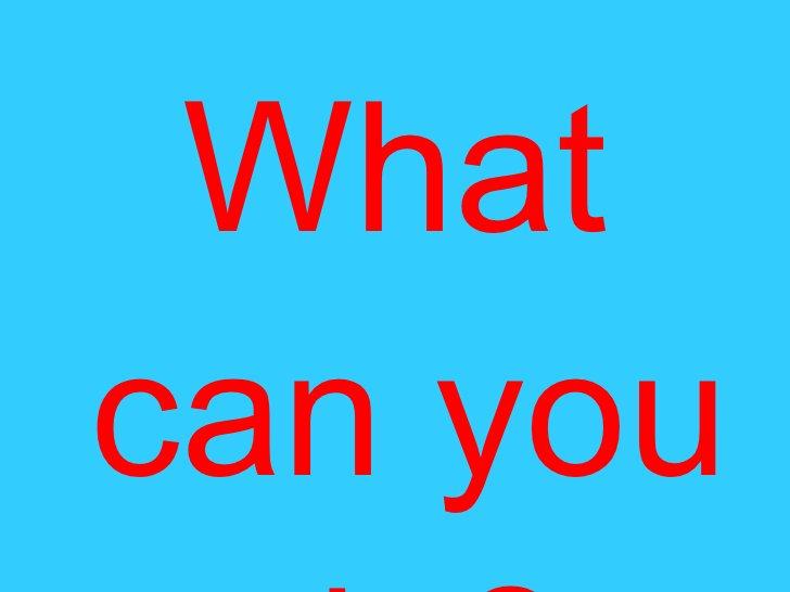 <ul><li>What can you do? </li></ul>