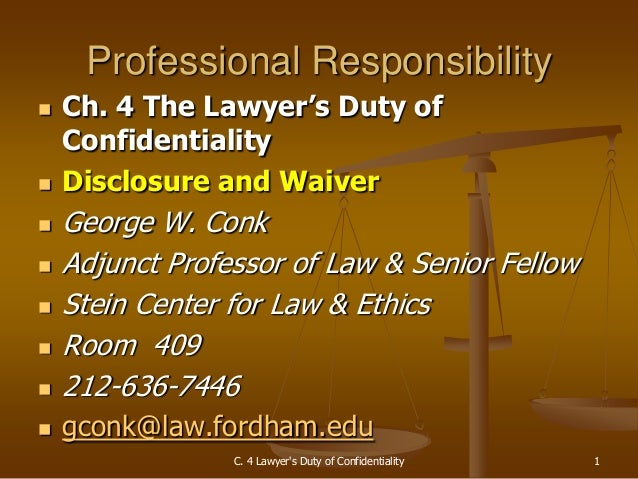 C. 4 Lawyer's Duty of Confidentiality 1 Professional Responsibility  Ch. 4 The Lawyer's Duty of Confidentiality  Disclos...