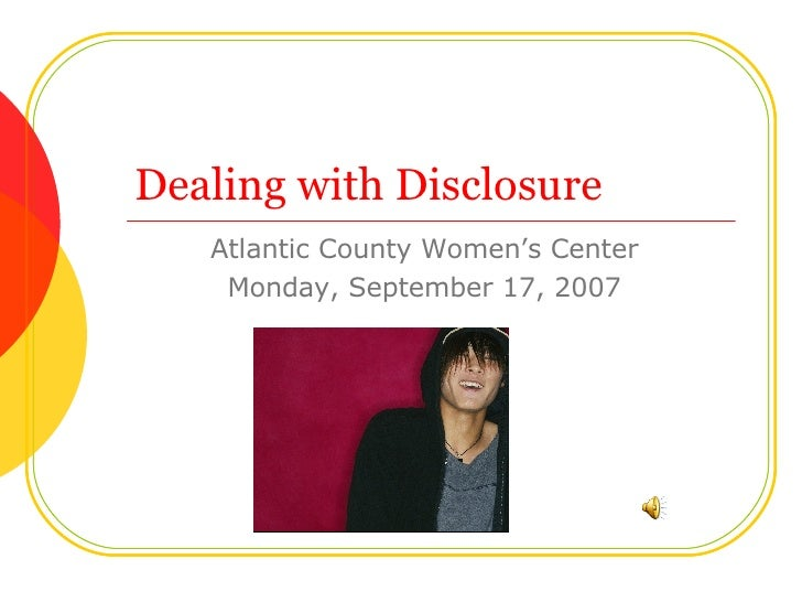Dealing with Disclosure Atlantic County Women's Center Monday, September 17, 2007