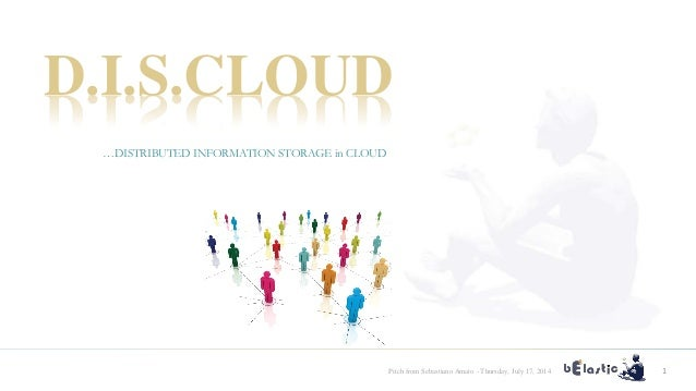 Pitch from Sebastiano Amato - Thursday, July 17, 2014 1 D.I.S.CLOUD …DISTRIBUTED INFORMATION STORAGE in CLOUD