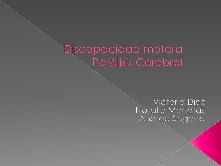Discapacidad motora Parálisis Cerebral <br />Victoria Díaz <br />Natalia Manotas<br />Andrea Segrera <br />
