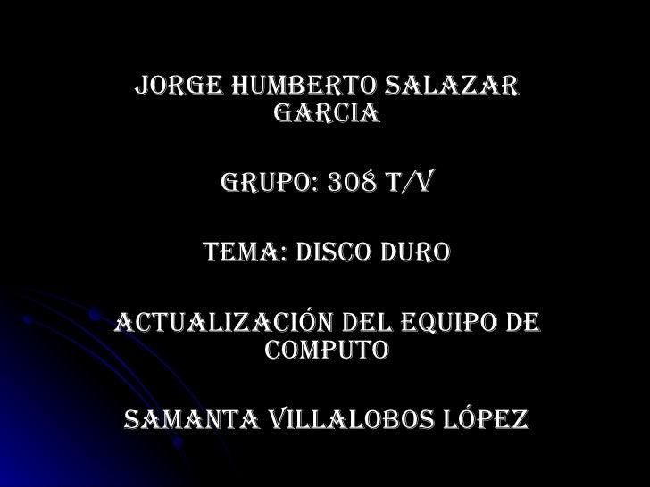 JORGE HUMBERTO SALAZAR GARCIA GRUPO: 308 T/V TEMA: DISCO DURO Actualización del equipo de computo Samanta Villalobos López