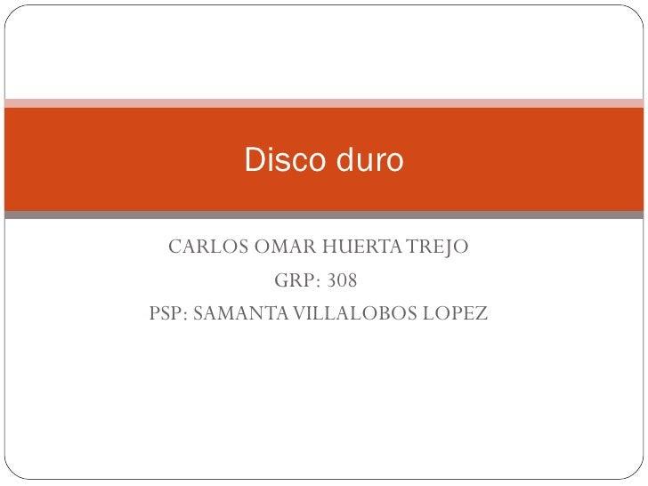 CARLOS OMAR HUERTA TREJO GRP: 308  PSP: SAMANTA VILLALOBOS LOPEZ Disco duro