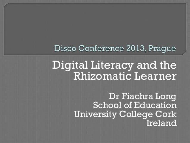 Digital Literacy and the Rhizomatic Learner Dr Fiachra Long School of Education University College Cork Ireland